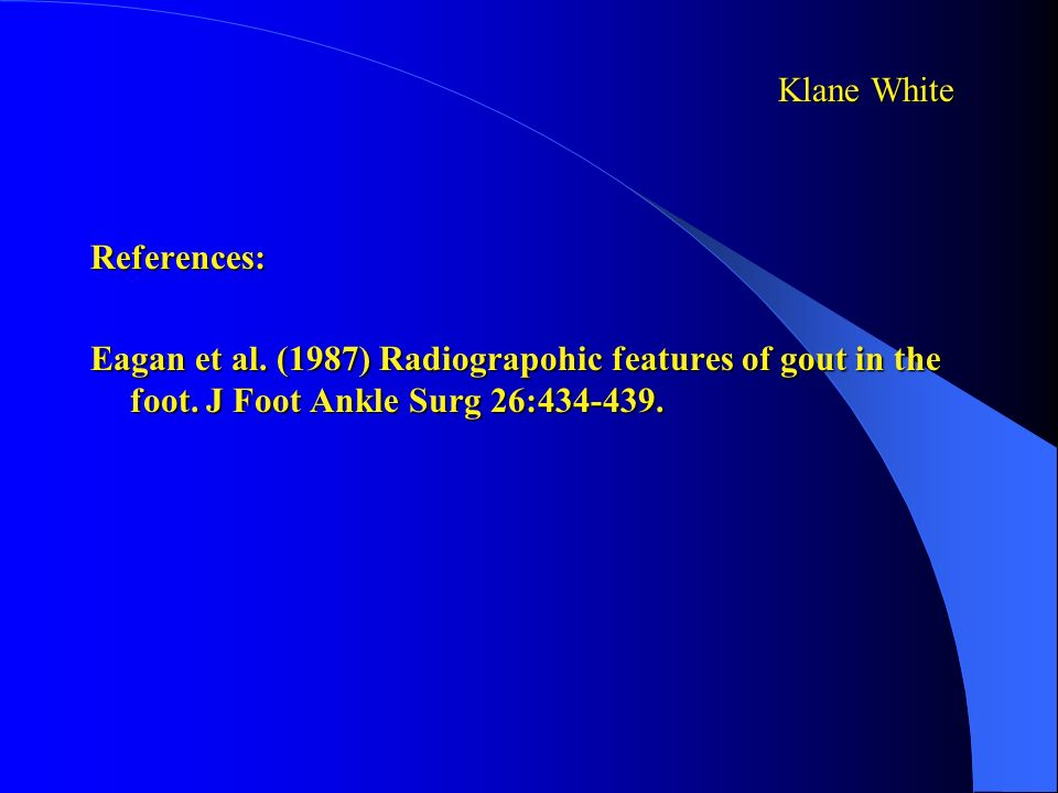 Klane White References: Eagan et al. (1987) Radiograpohic features of gout in the foot.