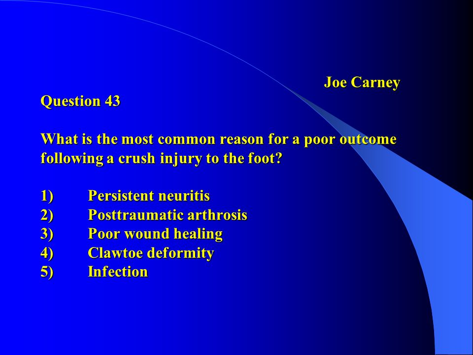 Joe Carney Question 43 What is the most common reason for a poor outcome following a crush injury to the foot.