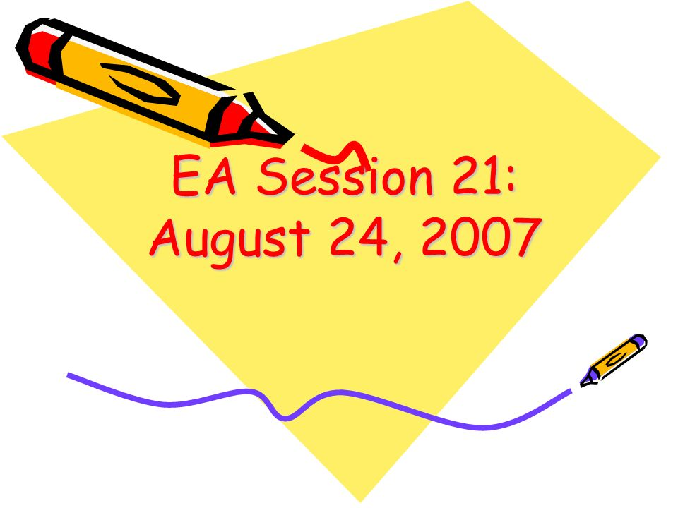EA Session 21: August 24, 2007 1
