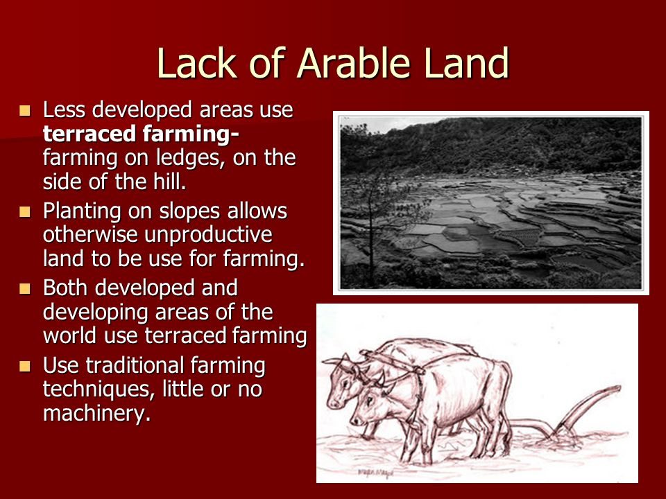 Lack of Arable LandLess developed areas use terraced farming- farming on ledges, on the side of the hill.