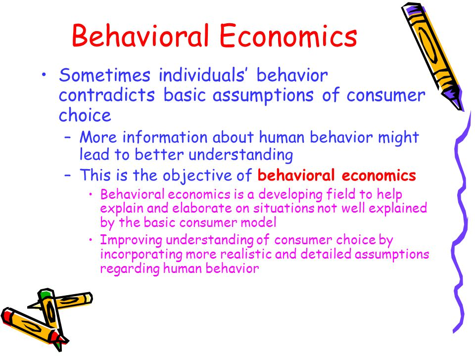 Behavioral Economics Sometimes individuals' behavior contradicts basic assumptions of consumer choice.