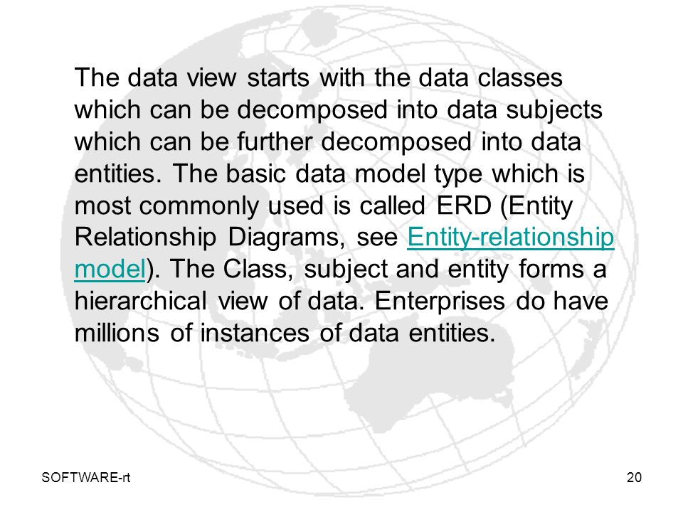 The data view starts with the data classes which can be decomposed into data subjects which can be further decomposed into data entities. The basic data model type which is most commonly used is called ERD (Entity Relationship Diagrams, see Entity-relationship model). The Class, subject and entity forms a hierarchical view of data. Enterprises do have millions of instances of data entities.