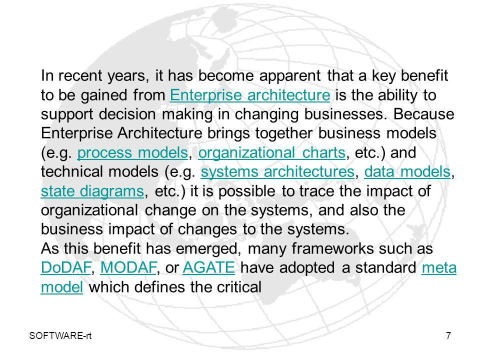 In recent years, it has become apparent that a key benefit to be gained from Enterprise architecture is the ability to support decision making in changing businesses. Because Enterprise Architecture brings together business models (e.g. process models, organizational charts, etc.) and technical models (e.g. systems architectures, data models, state diagrams, etc.) it is possible to trace the impact of organizational change on the systems, and also the business impact of changes to the systems.