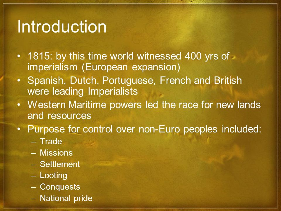 Introduction 1815: by this time world witnessed 400 yrs of imperialism (European expansion)