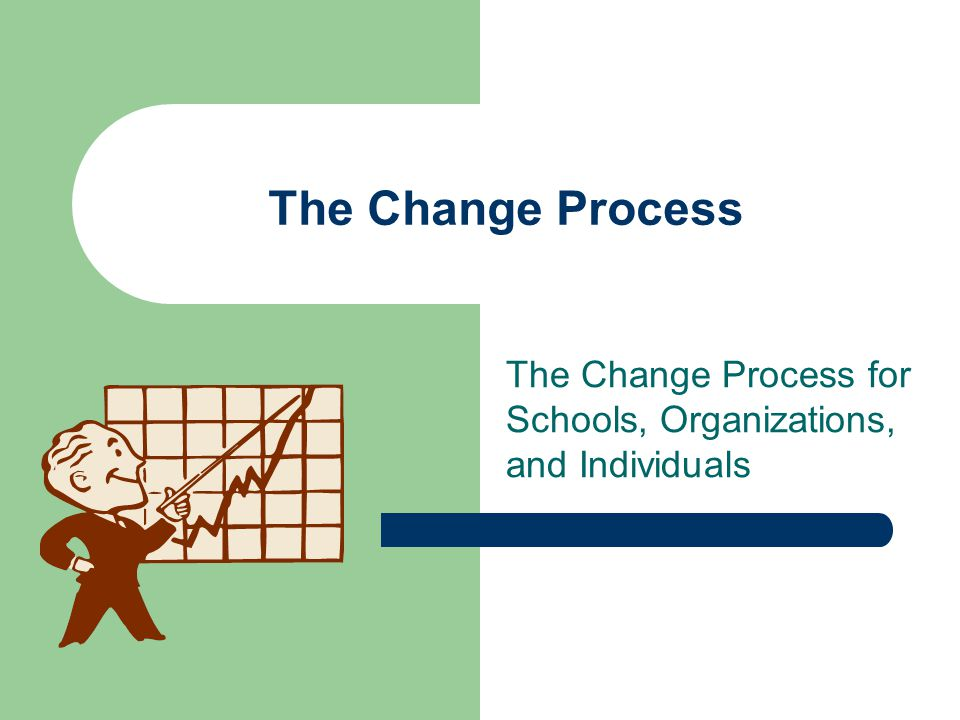 The Change Process for Schools, Organizations, and Individuals