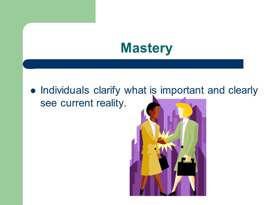 Mastery Individuals clarify what is important and clearly see current reality.