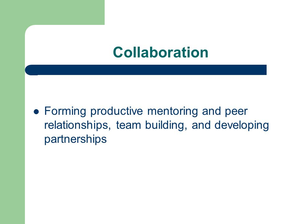 Collaboration Forming productive mentoring and peer relationships, team building, and developing partnerships.
