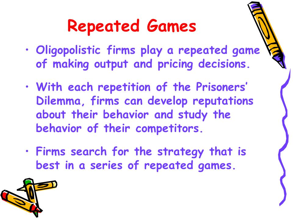 Repeated Games Oligopolistic firms play a repeated game of making output and pricing decisions.