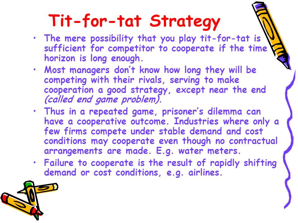 Tit-for-tat Strategy The mere possibility that you play tit-for-tat is sufficient for competitor to cooperate if the time horizon is long enough.