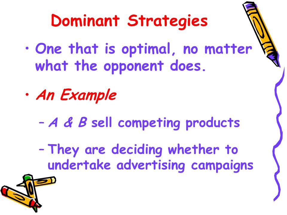 Dominant Strategies One that is optimal, no matter what the opponent does. An Example. A & B sell competing products.