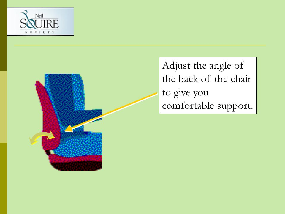 Adjust the angle of the back of the chair to give you comfortable support.