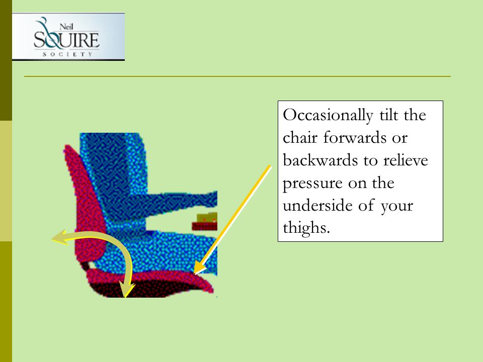 Occasionally tilt the chair forwards or backwards to relieve pressure on the underside of your thighs.