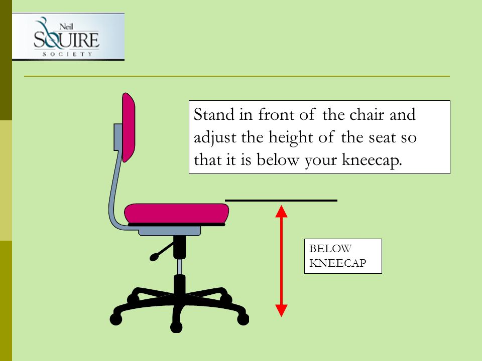 Stand in front of the chair and adjust the height of the seat so that it is below your kneecap.