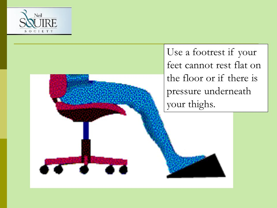 Use a footrest if your feet cannot rest flat on the floor or if there is pressure underneath your thighs.