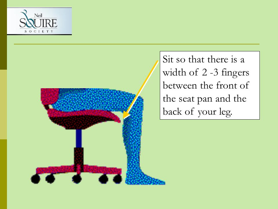 Sit so that there is a width of 2 -3 fingers between the front of the seat pan and the back of your leg.
