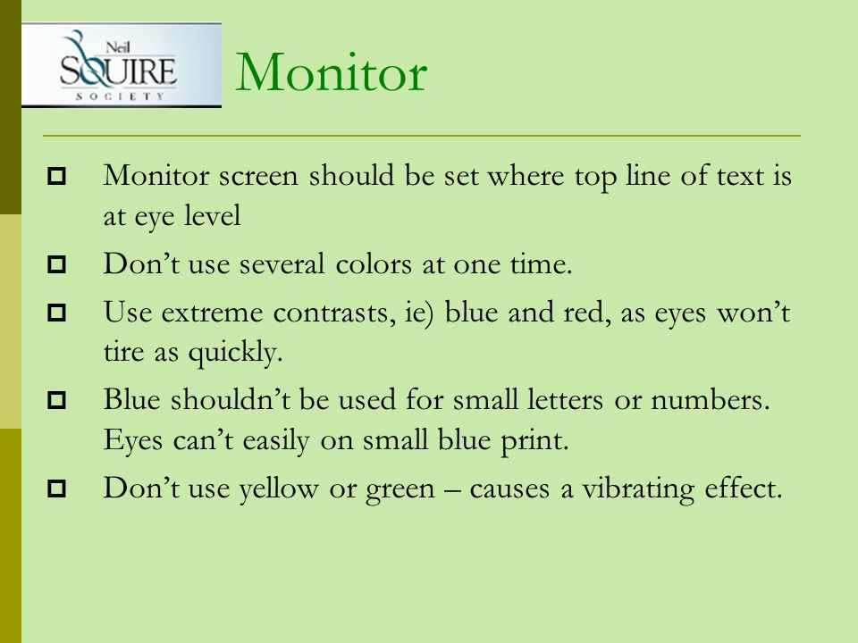 Monitor Monitor screen should be set where top line of text is at eye level. Don't use several colors at one time.