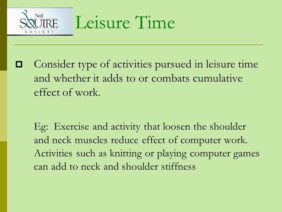 Leisure Time Consider type of activities pursued in leisure time and whether it adds to or combats cumulative effect of work.