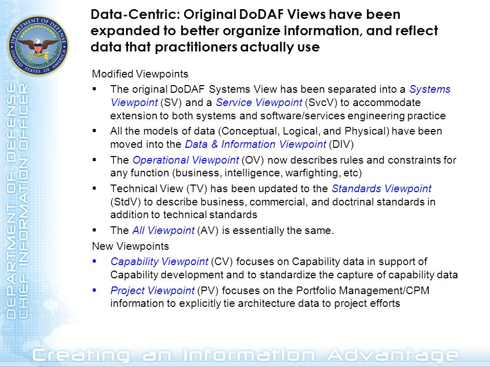 Data-Centric: Original DoDAF Views have been expanded to better organize information, and reflect data that practitioners actually use