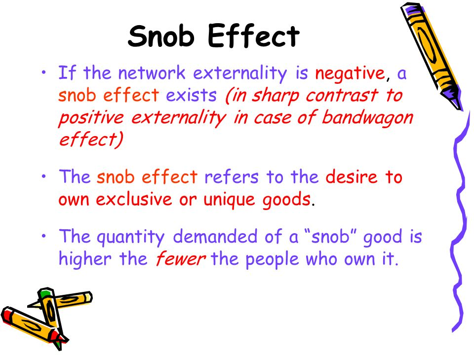 Snob Effect If the network externality is negative, a snob effect exists (in sharp contrast to positive externality in case of bandwagon effect)