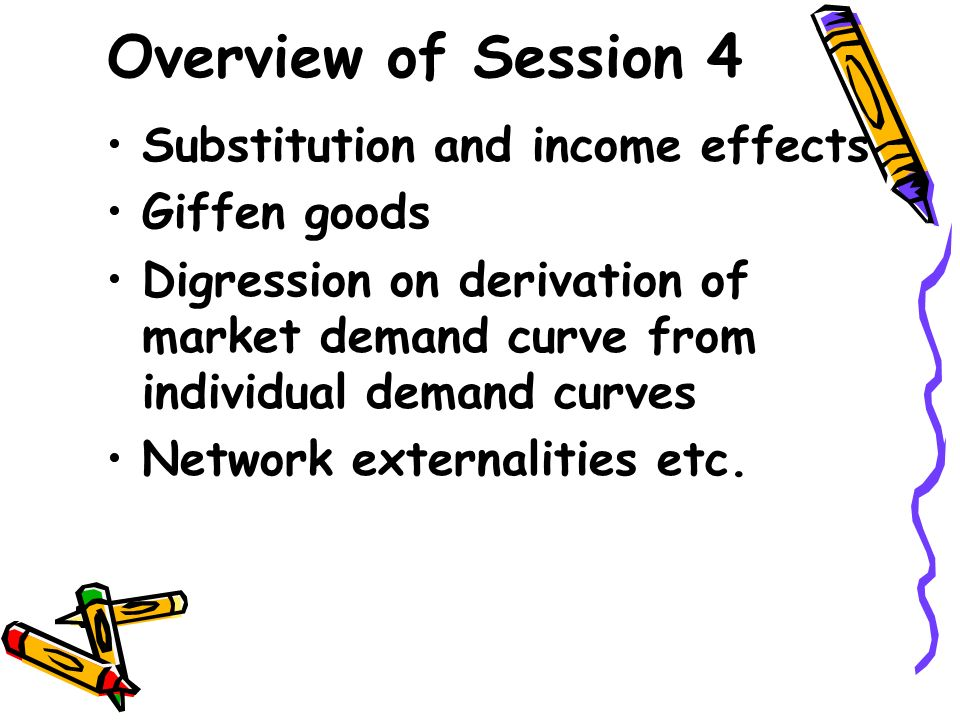 Overview of Session 4 Substitution and income effects Giffen goods