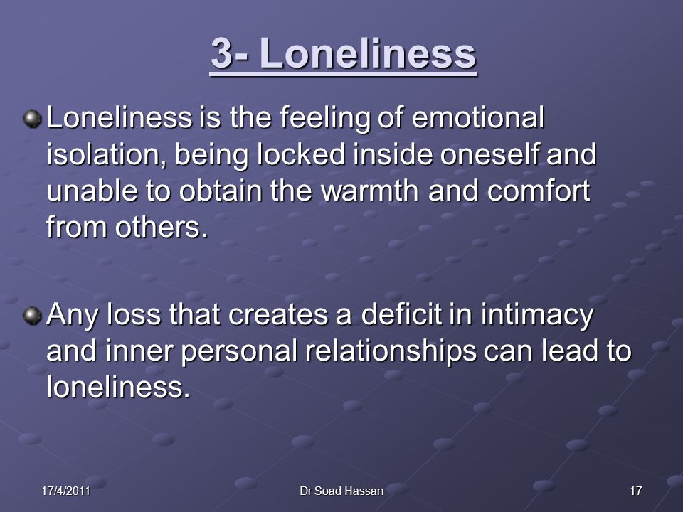 3- Loneliness Loneliness is the feeling of emotional isolation, being locked inside oneself and unable to obtain the warmth and comfort from others.