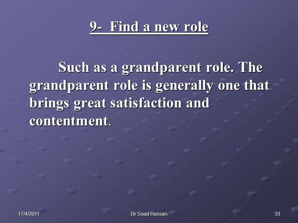 9- Find a new role Such as a grandparent role. The grandparent role is generally one that brings great satisfaction and contentment.