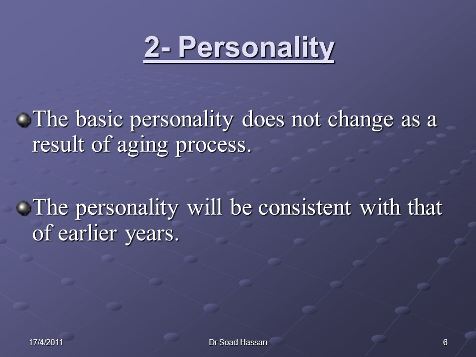 2- Personality The basic personality does not change as a result of aging process. The personality will be consistent with that of earlier years.