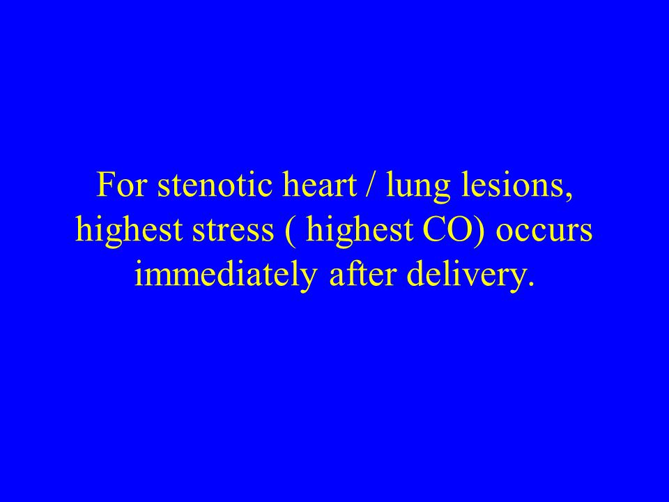 For stenotic heart / lung lesions, highest stress ( highest CO) occurs immediately after delivery.