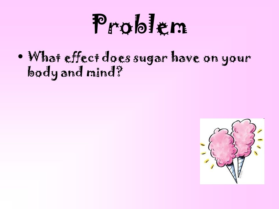 Problem What effect does sugar have on your body and mind
