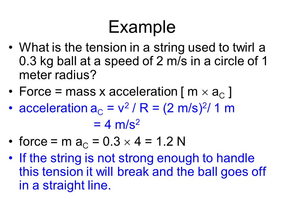 Example What is the tension in a string used to twirl a 0.3 kg ball at a speed of 2 m/s in a circle of 1 meter radius
