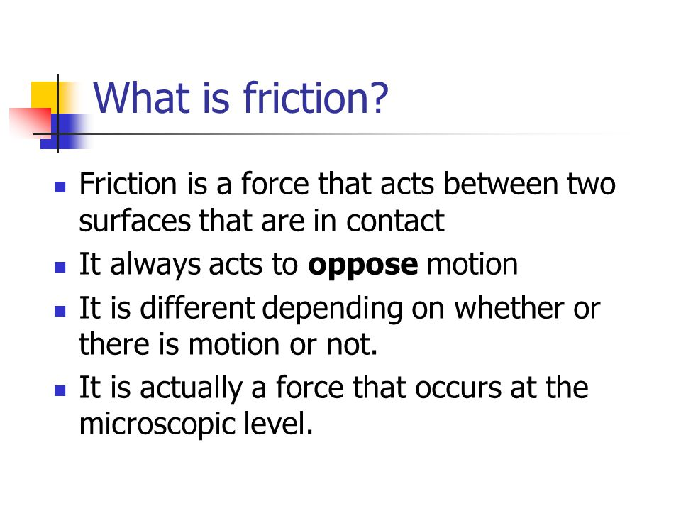 What is friction Friction is a force that acts between two surfaces that are in contact. It always acts to oppose motion.