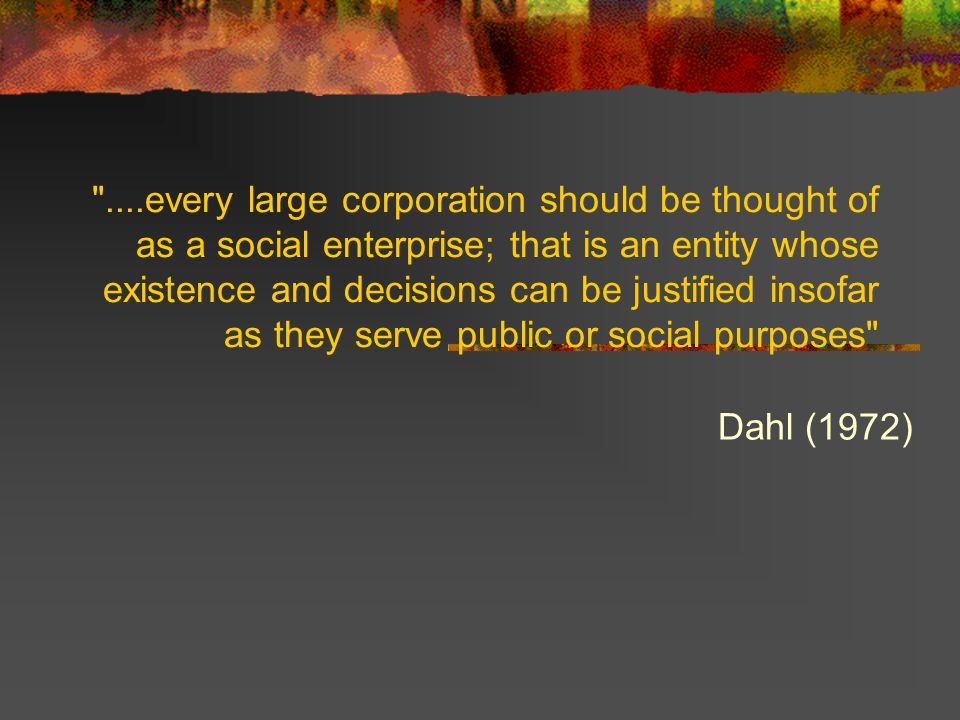 ....every large corporation should be thought of as a social enterprise; that is an entity whose existence and decisions can be justified insofar as they serve public or social purposes