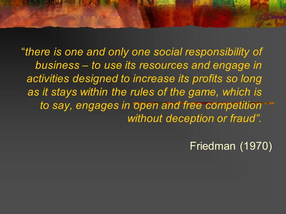 there is one and only one social responsibility of business – to use its resources and engage in activities designed to increase its profits so long as it stays within the rules of the game, which is to say, engages in open and free competition without deception or fraud .