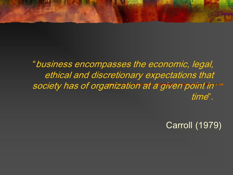 business encompasses the economic, legal, ethical and discretionary expectations that society has of organization at a given point in time .