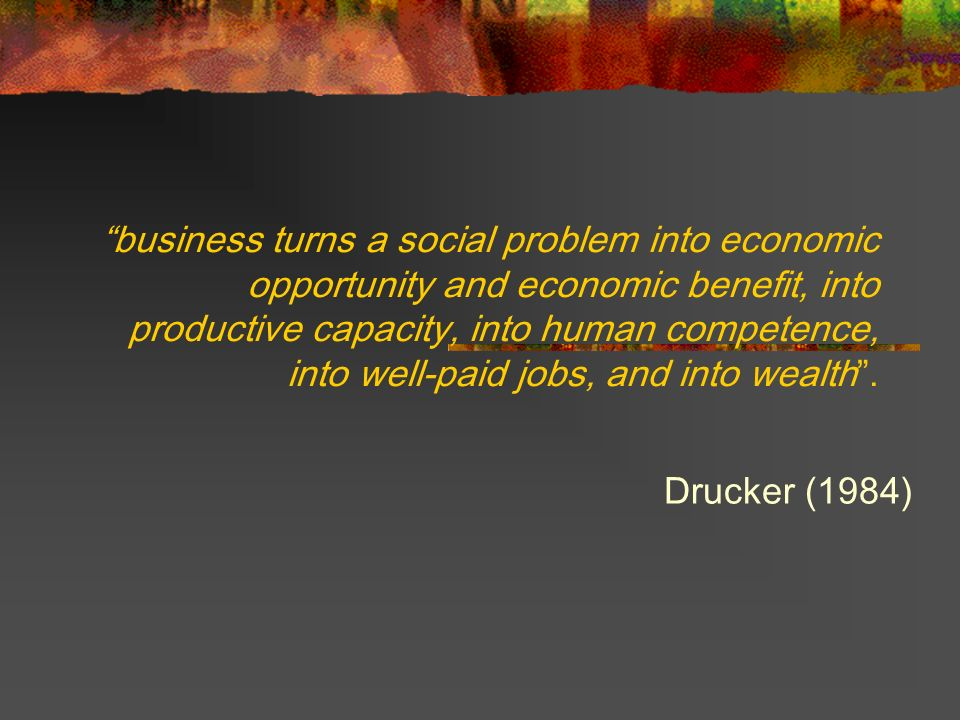 business turns a social problem into economic opportunity and economic benefit, into productive capacity, into human competence, into well-paid jobs, and into wealth .