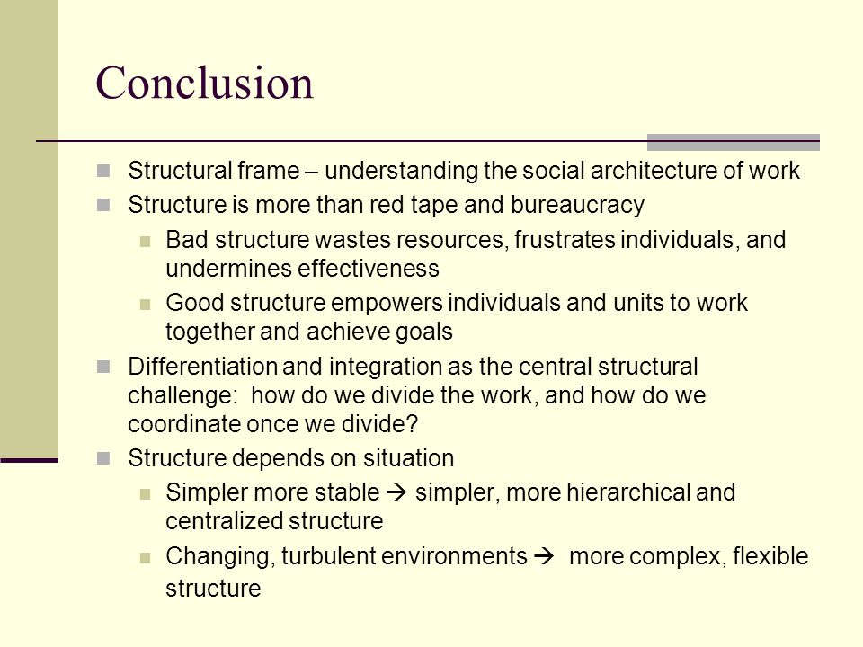 Conclusion Structural frame – understanding the social architecture of work. Structure is more than red tape and bureaucracy.
