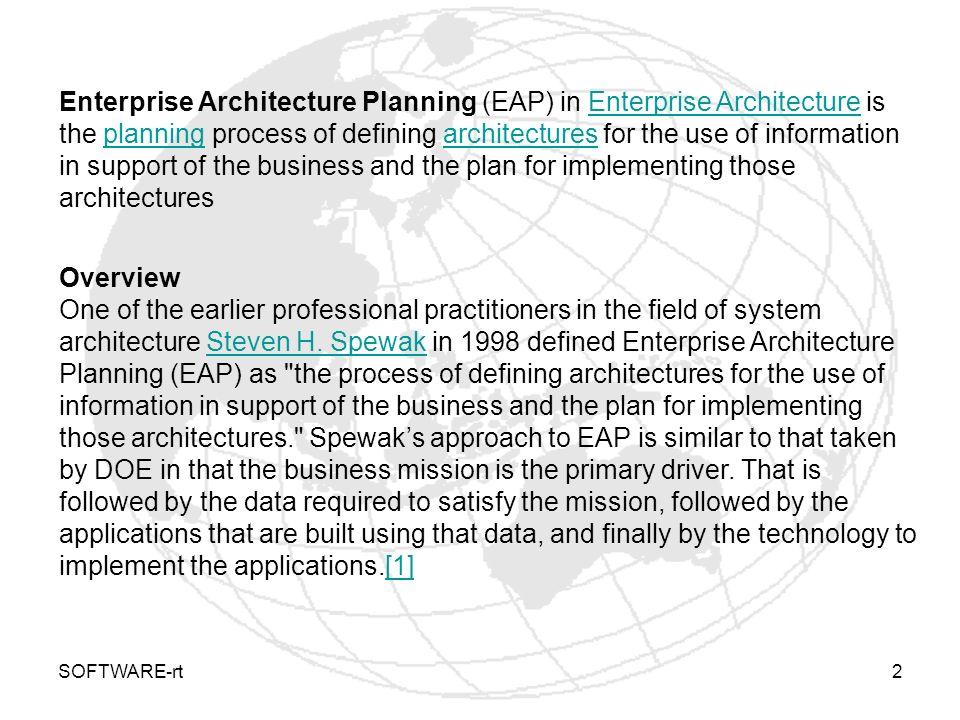 Enterprise Architecture Planning (EAP) in Enterprise Architecture is the planning process of defining architectures for the use of information in support of the business and the plan for implementing those architectures