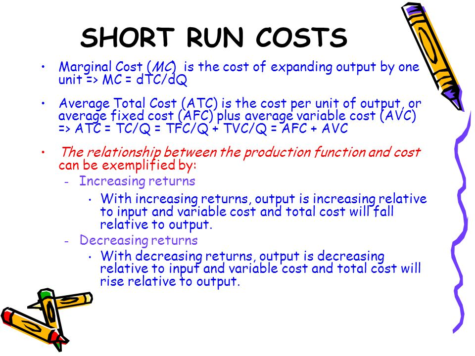 SHORT RUN COSTS Marginal Cost (MC) is the cost of expanding output by one unit => MC = dTC/dQ.