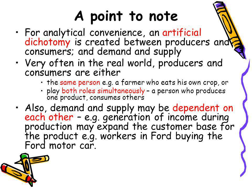 A point to note For analytical convenience, an artificial dichotomy is created between producers and consumers; and demand and supply.