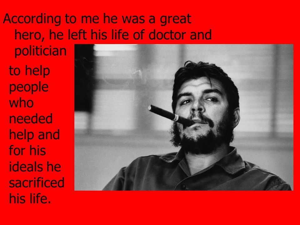 According to me he was a great hero, he left his life of doctor and politician