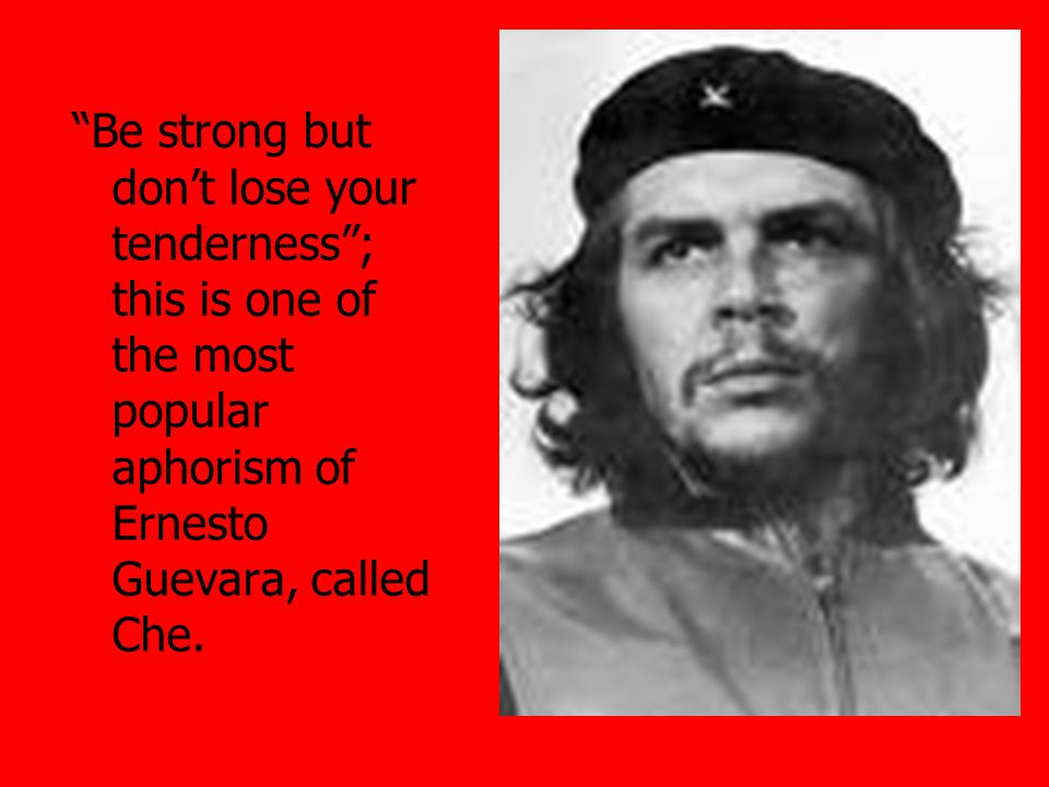 Be strong but don't lose your tenderness ; this is one of the most popular aphorism of Ernesto Guevara, called Che.