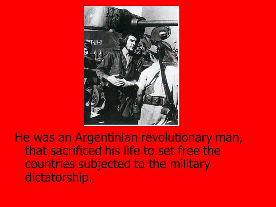 He was an Argentinian revolutionary man, that sacrificed his life to set free the countries subjected to the military dictatorship.