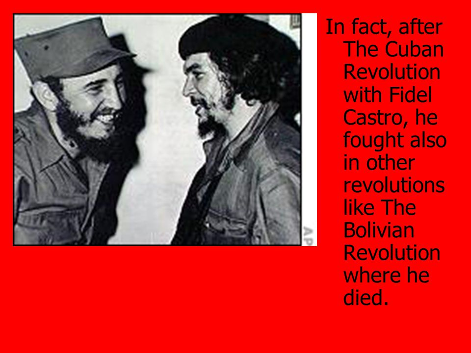In fact, after The Cuban Revolution with Fidel Castro, he fought also in other revolutions like The Bolivian Revolution where he died.