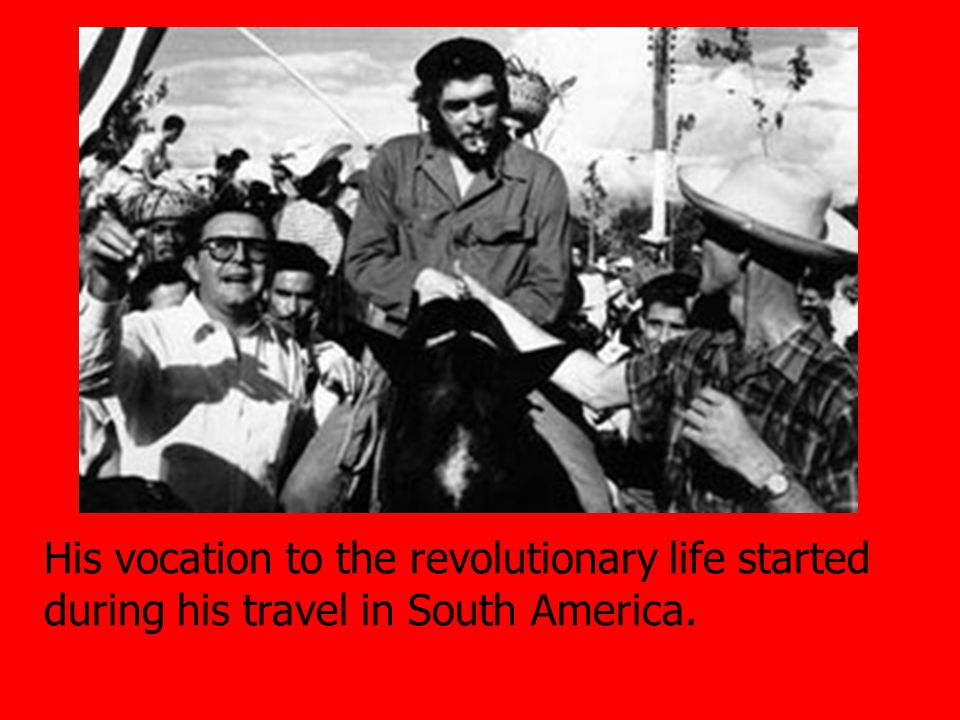 His vocation to the revolutionary life started during his travel in South America.
