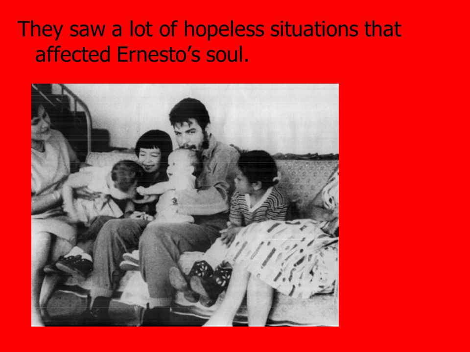 They saw a lot of hopeless situations that affected Ernesto's soul.