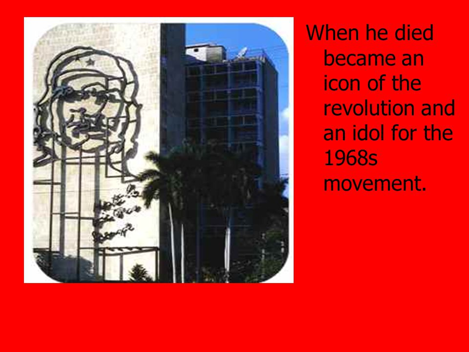 When he died became an icon of the revolution and an idol for the 1968s movement.