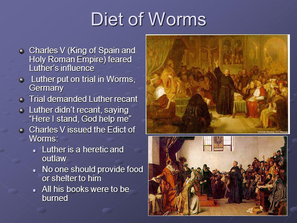 Diet of WormsCharles V (King of Spain and Holy Roman Empire) feared Luther's influence. Luther put on trial in Worms, Germany.