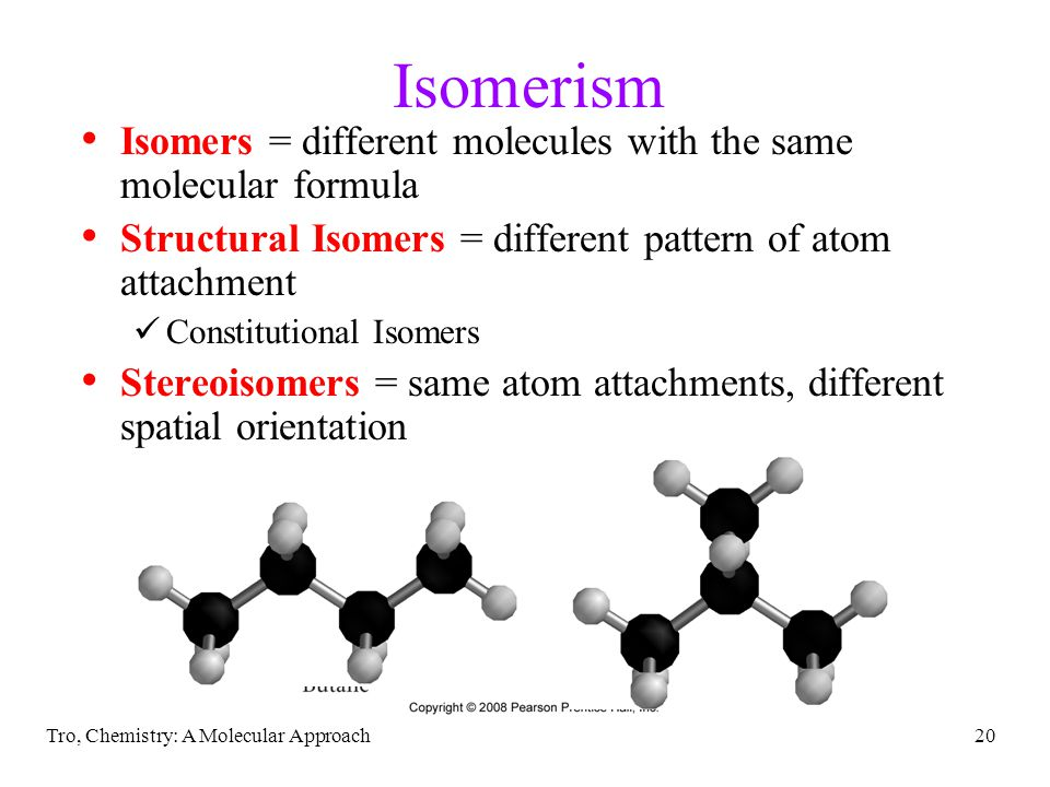 Isomerism Isomers = different molecules with the same molecular formula. Structural Isomers = different pattern of atom attachment.
