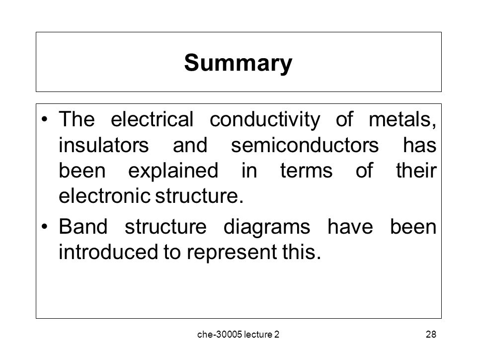 Summary The electrical conductivity of metals, insulators and semiconductors has been explained in terms of their electronic structure.