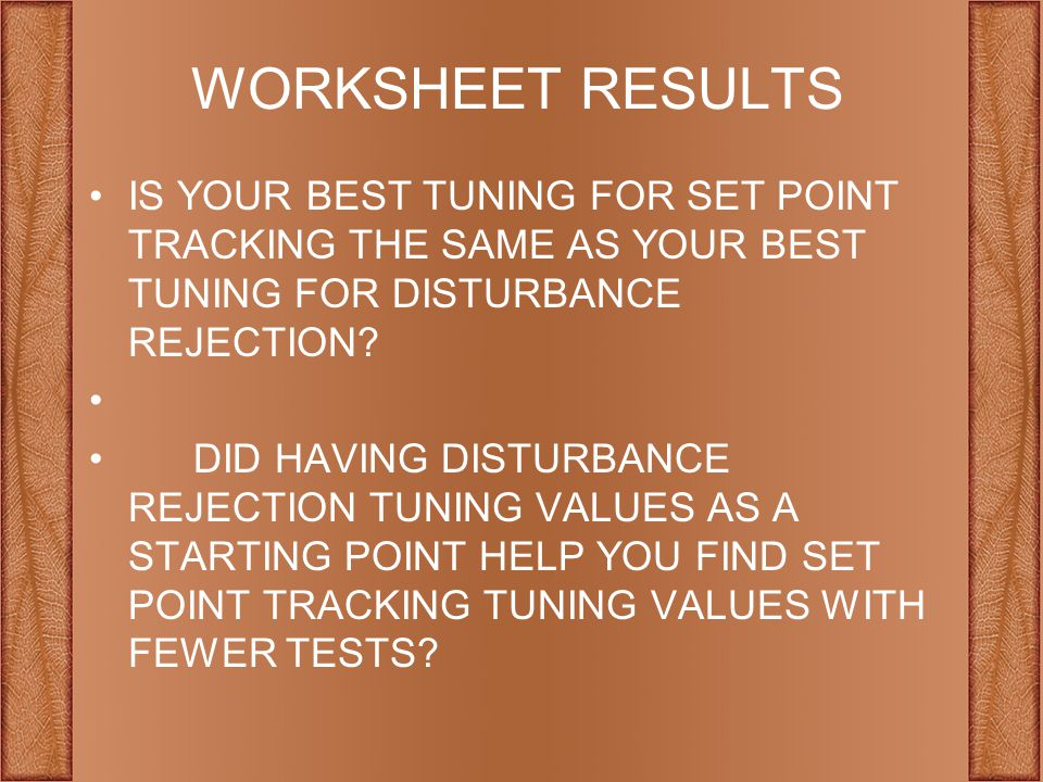 WORKSHEET RESULTS Is your best tuning for set point tracking the same as your best tuning for disturbance rejection